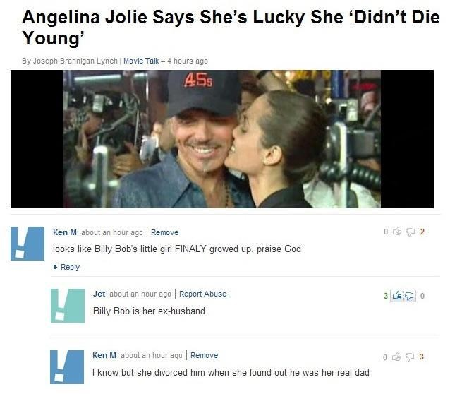 Text - Angelina Jolie Says She's Lucky She 'Didn't Die Young' By Joseph Brannigan Lynch Movie Talk-4 hours ago 455 Ken M about an hour ago Remove 2 looks like Billy Bob's little girl FINALY growed up, praise God Reply Jet about an hour ago Report Abuse 3 0 Billy Bob is her ex-husband Ken M about an hour ago Remove 0 3 I know but she divorced him when she found out he was her real dad
