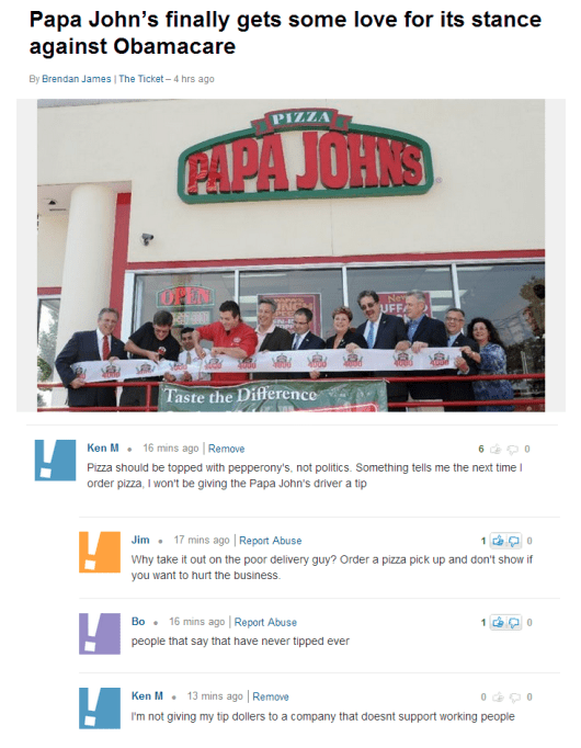 Text - Papa John's finally gets some love for its stance against Obamacare By Brendan James The Ticket-4 hrs ago PIZZA PAPA JOHNS Nev UFF JNC SN-E Taste the Difference 16 mins ago | Remove Ken M 0 Pizza should be topped with pepperony's, not politics. Something tells me the next time order pizza, I won't be giving the Papa John's driver a tip 17 mins ago | Report Abuse Jim 0 Why take it out on the poor delivery guy? Order a pizza pick up and don't show if you want to hurt the business. 16 mins a