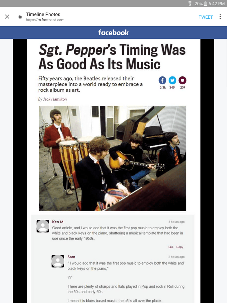 """Text - 20% 6:42 PM Timeline Photos TWEET https://m.facebook.com facebook Sgt. Pepper's Timing Was As Good As Its Music Fifty years ago, the Beatles released their masterpiece into a world ready to embrace a rock album as art 5.3k 349 257 By Jack Hamilton Ken M 3 hours ago Good article, and I would add that it was the first pop music to employ both the white and black keys on the piano, shattering a musical template that had been in use since the early 1950s. Like Reply Sam 2 hours ago """"I would a"""