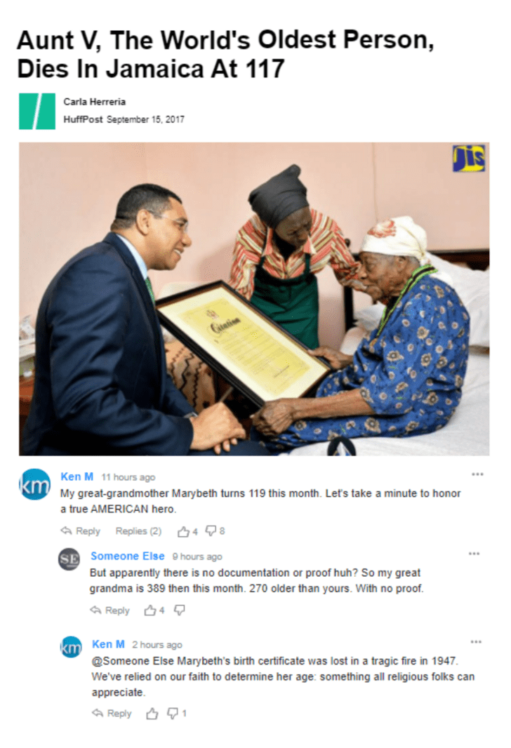 Job - Aunt V, The World's Oldest Person, Dies In Jamaica At 117 Carla Herreria HuffPost September 15, 2017 Dis tetin Ken M 11 hours ago KmMy great-grandmother Marybeth turns 119 this month. Let's take a minute to honor a true AMERICAN hero. Reply Replies (2) 48 SE Someone Else 9hours ago But apparently there is no documentation or proof huh? So my great grandma is 389 then this month. 270 older than yours. With no proof. Reply 4 km Ken M 2hours ago @Someone Else Marybeth's birth certificate was