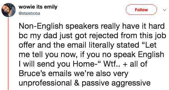"""Text - wowie its emily Follow @staleboba Non-English speakers really have it hard bc my dad just got rejected from this job offer and the email literally stated """"Let me tell you now, if you no speak English I will send you Home-"""" Wtf.. + all of Bruce's emails we're also very unprofessional & passive aggressive"""