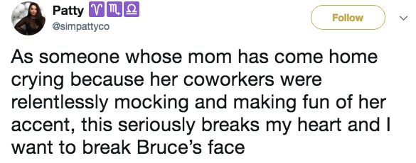 Text - Patty m Follow @simpattyco As someone whose mom has come home crying because her coworkers were relentlessly mocking and making fun of her accent, this seriously breaks my heart and I want to break Bruce's face