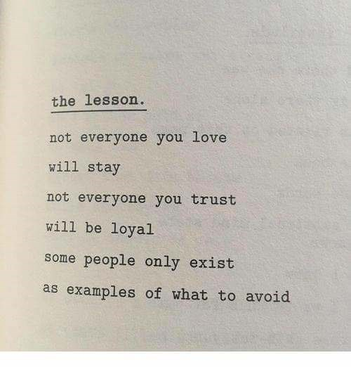 Text - the lesson. not everyone you love will stay not everyone you trust will be loyal some people only exist as examples of what to avoid