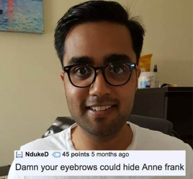 Eyewear - NdukeD 45 points 5 months ago Damn your eyebrows could hide Anne frank