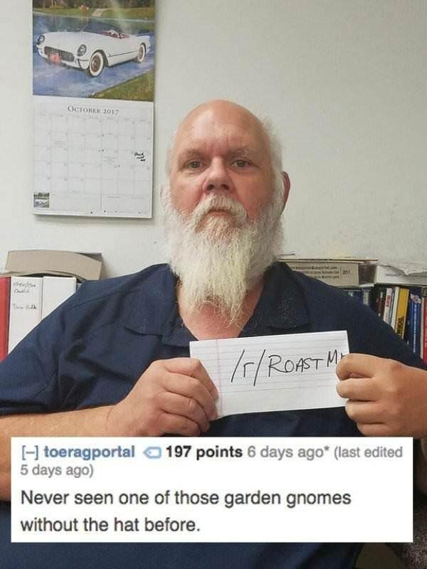 Facial hair - OCTOBEE 2017 ROAST 197 points 6 days ago (last edited H toeragportal 5 days ago) Never seen one of those garden gnomes without the hat before. Ouan