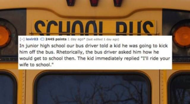 """School bus - SCHOOL DUC t-] levir03 2445 points 1 day ago* (ast edted 1 day ago) In junior high school our bus driver told a kid he was going to kick him off the bus. Rhetorically, the bus driver asked him how he would get to school then. The kid immediately replied """"I'll ride your wife to school."""""""