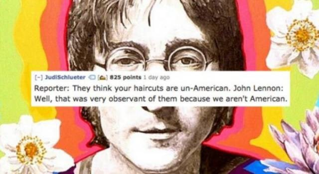 Text - t- Judischlueter O 825 points 1 day ago Reporter: They think your haircuts are un-American. John Lennon: Well, that was very observant of them because we aren't American.