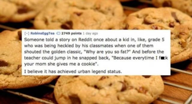 """Food - (-RobinsEggTea O 2749 points 1 day ago Someone told a story on Reddit once about a kid in, like, grade 5 who was being heckled by his classmates when one of them shouted the golden classic, """"Why are you so fat?"""" And before the teacher could jump in he snapped back, """"Because everytime I frk your mom she gives me a cookie"""" I believe it has achieved urban legend status"""