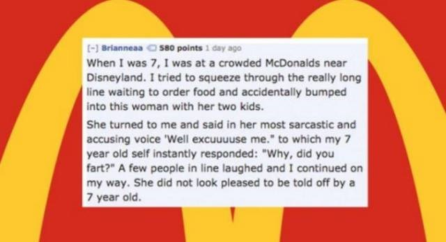 """Text - 1 Brianneas 580 points 1 day ago When I was 7, I was at a crowded McDonalds near Disneyland. I tried to squeeze through the really long line waiting to order food and accidentally bumped into this woman with her two kids. She turned to me and said in her most sarcastic and accusing voice 'Well excuuuuse me."""" to which my 7 year old self instantly responded: """"Why, did you fart?"""" A few people in line laughed and I continued on my way. She did not look pleased to be told off by a 7 year old."""
