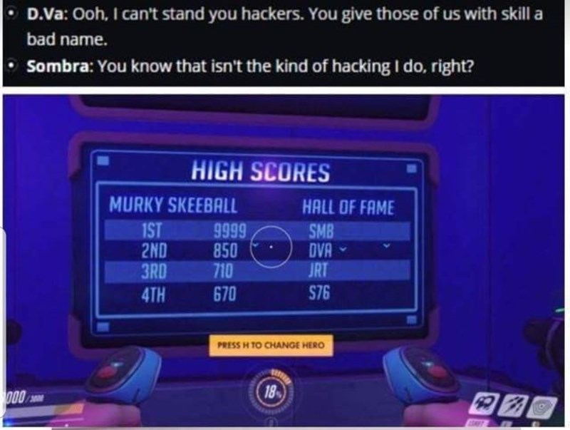 Electronics - D.Va: Ooh, I can't stand you hackers. You give those of us with skill a bad name. Sombra: You know that isn't the kind of hacking I do, right? HIGH SCORES MURKY SKEEBALL HALL OF FAME 9999 850 710 1ST 2ND 3RD SMB DVA JRT S76 670 4TH PRESS H TO CHANGE HERO 18 000 RT