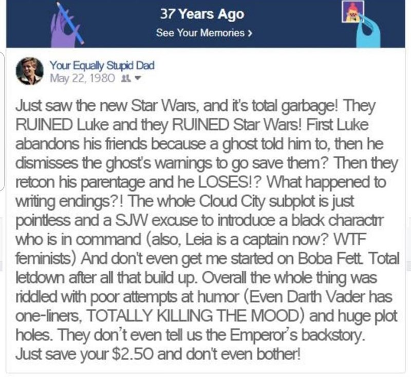 Text - 37 Years Ago See Your Memories > Your Equally Stupid Dad May 22, 1980 Just saw the new Star Wars, and it's total garbage! They RUINED Luke and they RUINED StarWars! First Luke abandons his friends because a ghost told him to, then he dismisses the ghost's wamings to go save them? Then they retcon his parentage and he LOSES!? What happened to writing endings?! The whole Cloud City subplot is just pointless and a SJW exause to introduce a black charactr who is in command (also, Leia is a ca