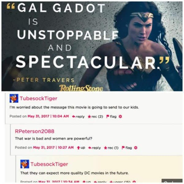 """Text - GAL GADOT IS UNSTOPPABLE AND SPECTACULAR"""" PETER TRAVERS RollingStone TubesockTiger I'm worried about the message this movie is going to send to our kids Posted on May 31, 2017 10:04 AM replyrec cafag RPeterson2088 That war is bad and women are powerful? upreplyrec (flag Posted on May 31, 2017 10:27 AM TubesockTiger That they can expect more quality DC movies in the future s171 n Dstat May"""