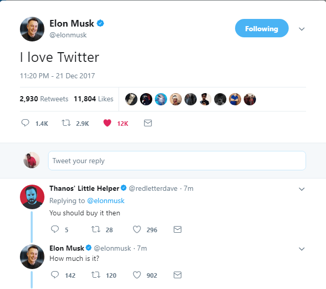Text - Elon Musk Following @elonmusk T love Twitter 11:20 PM - 21 Dec 2017 2,930 Retweets 11,804 Likes t 2.9K 1.4K 12K Tweet your reply Thanos' Little Helper@redletterdave 7m Replying to @elonmusk You should buy it then t 28 296 @elonmusk 7m Elon Musk How much is it? t 120 142 902