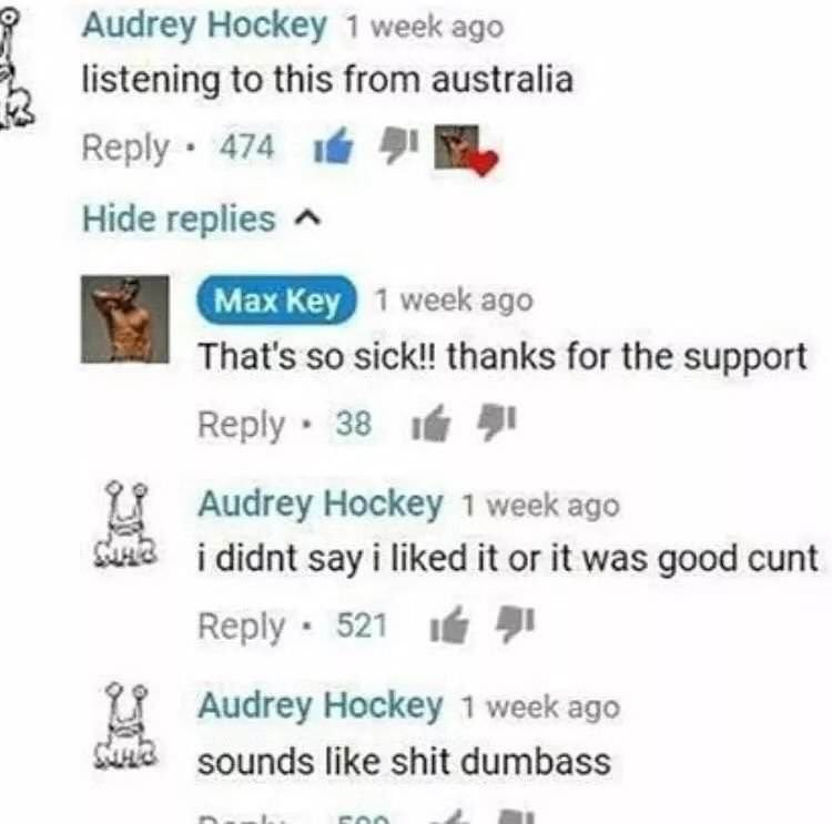 Text - Audrey Hockey 1 week ago listening to this from australia Reply 474 Hide replies Max Key 1 week ago That's so sick!! thanks for the support Reply 38 Audrey Hockey 1 week ago uni didnt sayi liked it or it was good cunt Reply 521 Audrey Hockey 1 week ago Uta sounds like shit dumbass
