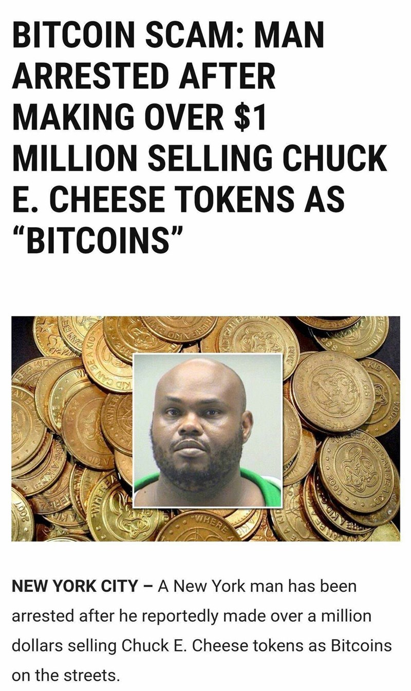 """Text - BITCOIN SCAM: MAN ARRESTED AFTER MAKING OVER $1 MILLION SELLING CHUCK E. CHEESE TOKENS AS """"BITCOINS"""" 200 KID KID CAN WA HERE A New York man has been NEW YORK CITY arrested after he reportedly made over a million dollars selling Chuck E. Cheese tokens as Bitcoins on the streets. AN SE 2003"""