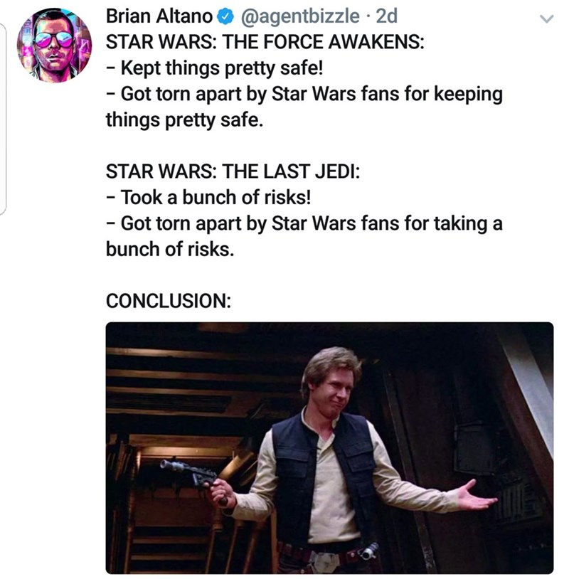 Text - Brian Altano @agentbizzle 2d STAR WARS: THE FORCE AWAKENS: - Kept things pretty safe! - Got torn apart by Star Wars fans for keeping things pretty safe. STAR WARS: THE LAST JEDI: - Took a bunch of risks! - Got torn apart by Star Wars fans for taking a bunch of risks. CONCLUSION: