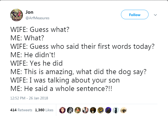 Text - Jon Follow @ArfMeasures WIFE: Guess what? ME: What? WIFE: Guess who said their first words today? ME: He didn't! WIFE: Yes he did ME: This is amazing, what did the dog say? WIFE: I was talking about your son ME: He said a whole sentence?!! 12:52 PM 26 Jan 2018 414 Retweets 1,360 Likes