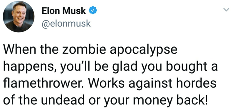 Text - Elon Musk @elonmusk When the zombie apocalypse happens, you'll be glad you bought a flamethrower. Works against hordes of the undead or your money back!