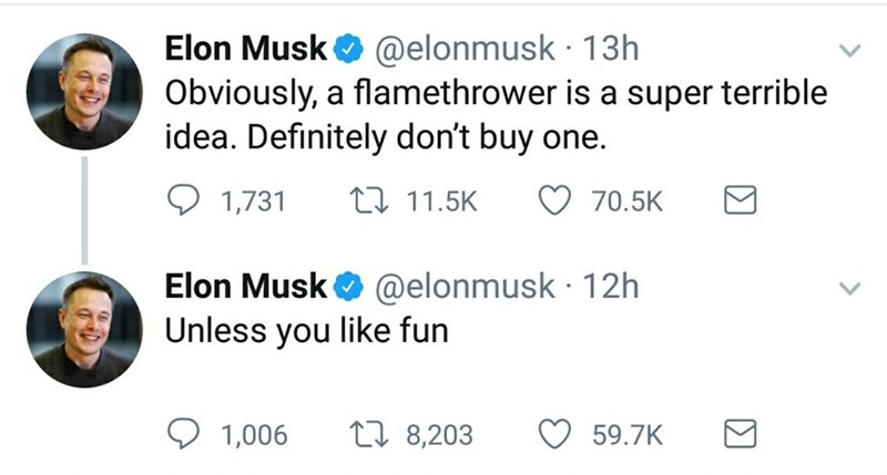 Text - @elonmusk 13h Elon Musk Obviously, a flamethrower is a super terrible idea. Definitely don't buy one. 111.5K 70.5K 1,731 @elonmusk 12h Elon Musk Unless you like fun t8,203 59.7K 1,006
