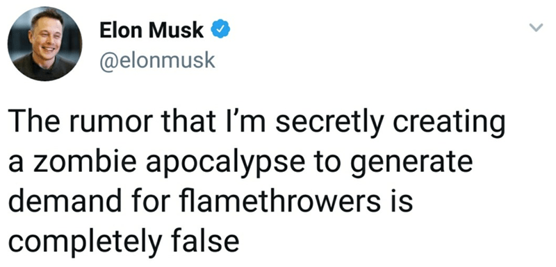 Text - Elon Musk @elonmusk The rumor that I'm secretly creating a zombie apocalypse to generate demand for flamethrowers is completely false