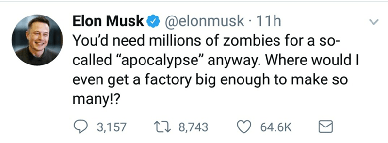 "Text - @elonmusk 11h You'd need millions of zombies for a so- Elon Musk called ""apocalypse"" anyway. Where would I even get a factory big enough to make so many!? L 8,743 3,157 64.6K"