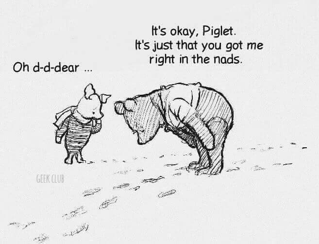 Text - It's okay, Piglet. It's just that you got me right in the nads. Oh d-d-dear GEEK CLUB