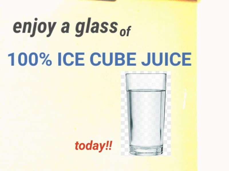 Text - enjoy a glass of 100% ICE CUBE JUICE today!!
