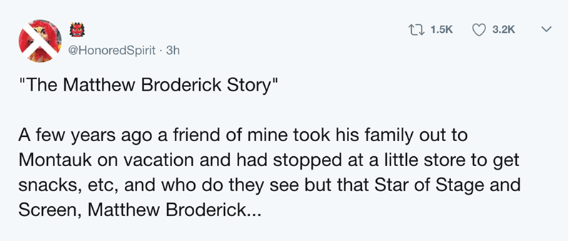 """Text - Li 1.5K 3.2K @HonoredSpirit 3h """"The Matthew Broderick Story"""" A few years ago a friend of mine took his family out to Montauk on vacation and had stopped at a little store to get snacks, etc, and who do they see but that Star of Stage and Screen, Matthew Broderick..."""