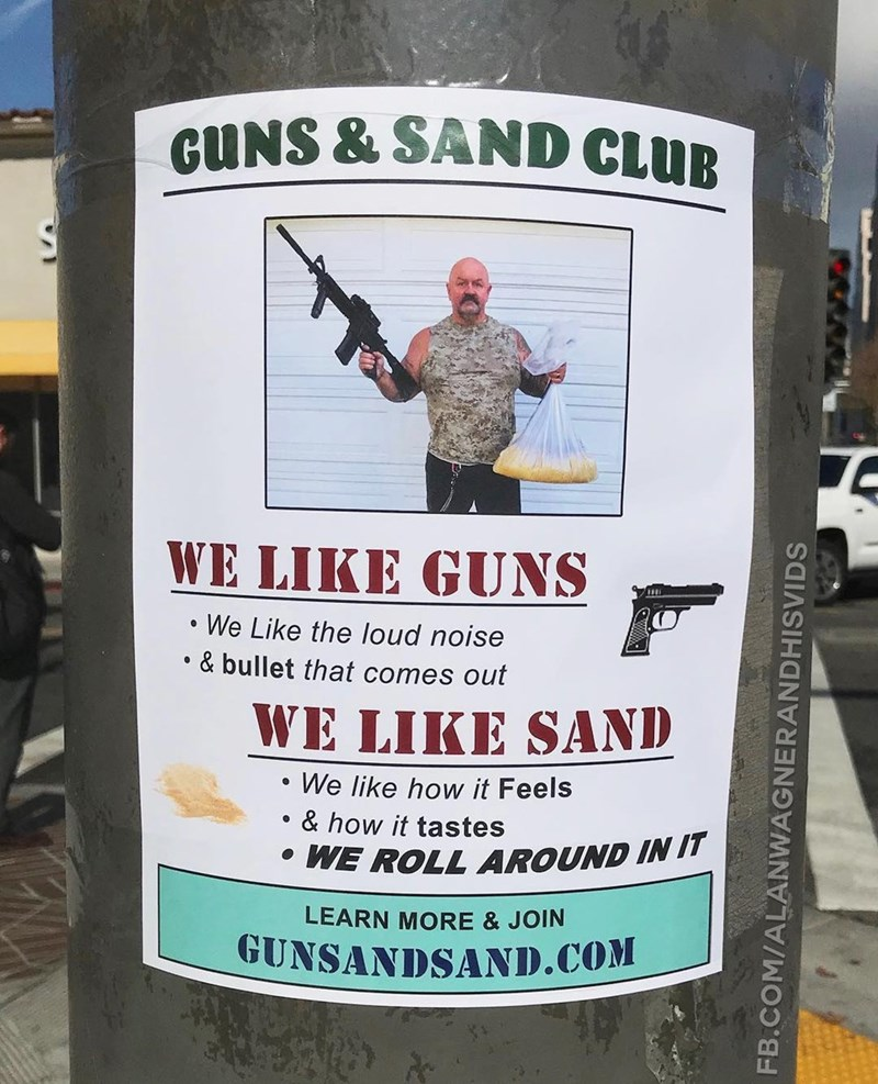 Advertising - GUNS & SAND CLUB WE LIKE GUNS We Like the loud noise & bullet that comes out WE LIKE SAND We like how it Feels & how it tastes WE ROLL AROUND IN IT LEARN MORE & JOIN GUNSANDSAND.COM FB.COM/ALANWAGNERANDHISVIDS