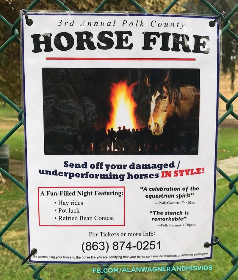 """Heat - 3 rd Annual Polk County HORSE FIRE Send off your damaged / underperforming horses IN STYLE! """"A celebration of the equestrian spirit"""" A Fun-Filled Night Featuring: Hay rides Pot luck -Polk Gazette For Men """"The stench is Refried Bean Contest remarkable"""" -Polk Farmer's Digest For Tickets or more Info (863) 874-0251 By contributing your horse to the horse fire you are certifying that your horse contains no diseases or airborne pathogens FB.COM/ALANWAGNERANDHISVIDS"""