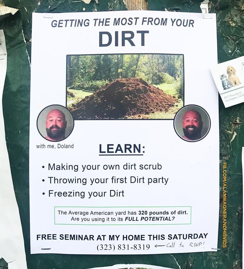 Soil - GETTING THE MOST FROM YOUR DIRT 2417 Riverside Dr Los Angeles, CA 90 with me, Doland LEARN: Making your own dirt scrub Throwing your first Dirt party Freezing your Dirt The Average American yard has 320 pounds of dirt Are you using it to its FULL POTENTIAL? FREE SEMINAR AT MY HOME THIS SATURDAY (323) 831-8319 Call fo RSVP FB.COM/ALANWAGNERANDHISVIDS