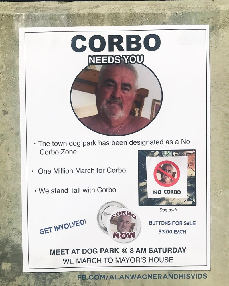 Advertising - CORBO NEEDS YOU The town dog park has been designated as a No Corbo Zone One Million March for Corbo We stand Tall with Corbo NO CORBO Dog park COREO BUTTONS FOR SALE GET INVOLVED! $3.00 EACH NOW MEET AT DOG PARK @ 8 AM SATURDAY WE MARCH TO MAYOR'S HOUSE FB.COM/ALANWAGNERANDHISVIDS