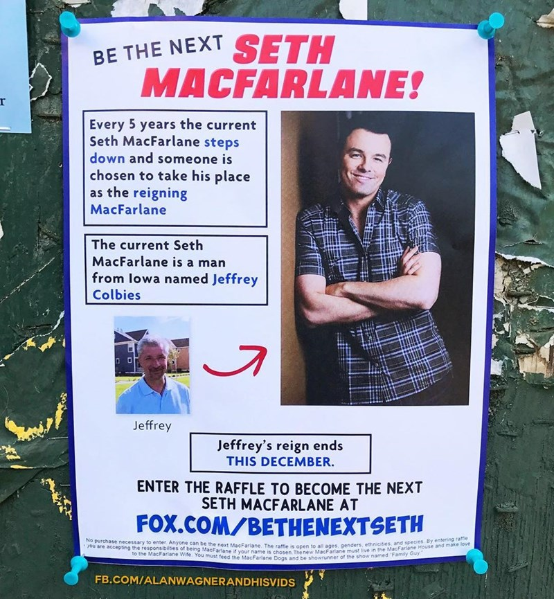 Poster - BE THE NEXT SETH MACFARLANE! Every 5 years the current Seth MacFarlane steps down and someone is chosen to take his place as the reigning MacFarlane The current Seth MacFarlane is a man from lowa named Jeffrey Colbies Jeffrey Jeffrey's reign ends THIS DECEMBER. ENTER THE RAFFLE TO BECOME THE NEXT SETH MACFARLANE AT FOX.COM/BETHENEXTSETH No purchase necessary to enter. Anyone can be the next MacFarlane. The raffle is open to all ages, genders, ethnicities, and species. By entering raffle