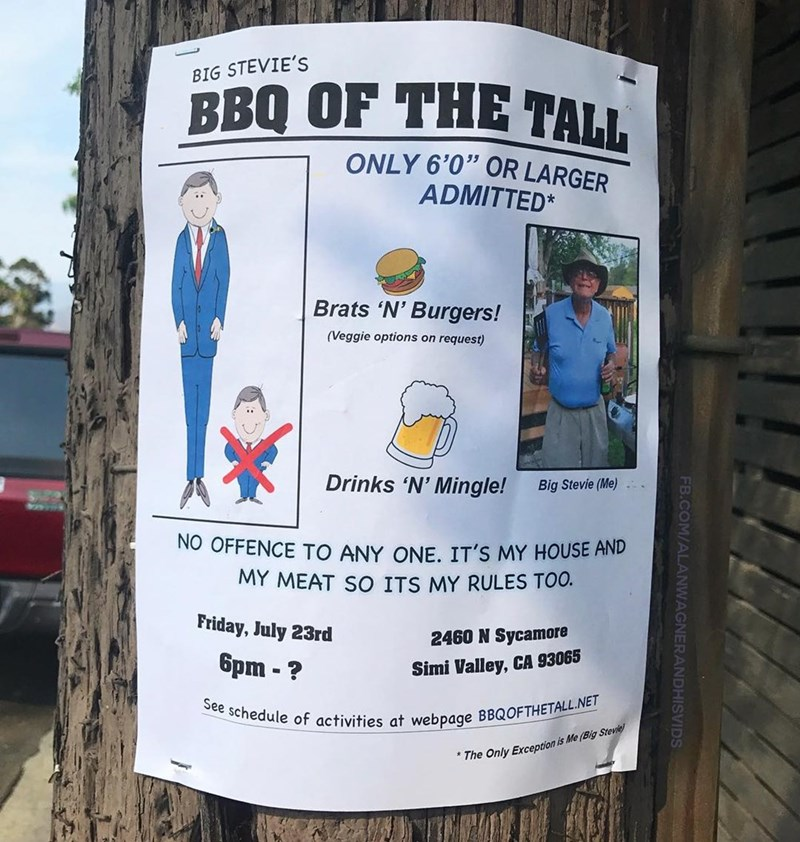 """Water - BIG STEVIE'S BBQ OF THE TALL ONLY 6'0"""" OR LARGER ADMITTED* Brats 'N' Burgers! (Veggie options on request) Drinks 'N' Mingle! Big Stevie (Me) NO OFFENCE TO ANY ONE, IT'S MY HOUSE AND MY MEAT SO ITS MY RULES TOO. Friday, July 23rd 2460 N Sycamore 6pm -? Simi Valley, CA 93065 See schedule of activities at webpage BBQOFTHETALL.NET The Only Exception is Me (Big Stevie FB.COM/ALANWAGNERANDHISVI"""
