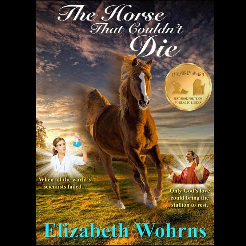 Horse - The Horse That Couldn't Die LUMPHREY AWARD BEST BOOK FOR TEENS TO READ TO ELDERS When all the world's scientists failed... Only God's love could bring the stallion to rest. Elizabeth Wohrns