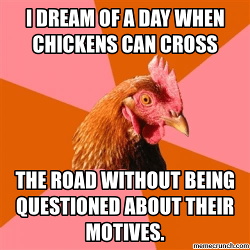 Chicken - ODREAM OF A DAY WHEN CHICKENS CAN CROSS THE ROAD WITHOUT BEING QUESTIONED ABOUT THEIR MOTIVES. memecrunch.com