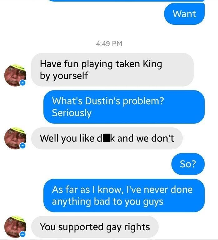 Text - Want 4:49 PM Have fun playing taken King by yourself What's Dustin's problem? Seriously Well you like dk and we don't So? As far as I know, I've never done anything bad to you guys You supported gay rights