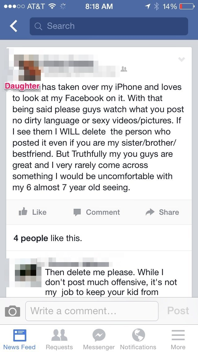 Text - oo AT&T 8:18 AM 14% Search Daughter has taken over my iPhone and loves to look at my Facebook on it. With that being said please guys watch what you post no dirty language or sexy videos/pictures. If I see them I WILL delete the person who posted it even if you are my sister/brother/ bestfriend. But Truthfully my you guys are great and I very rarely come across something I would be uncomfortable with my 6 almost 7 year old seeing. Like Comment Share 4 people like this Then delete me pleas