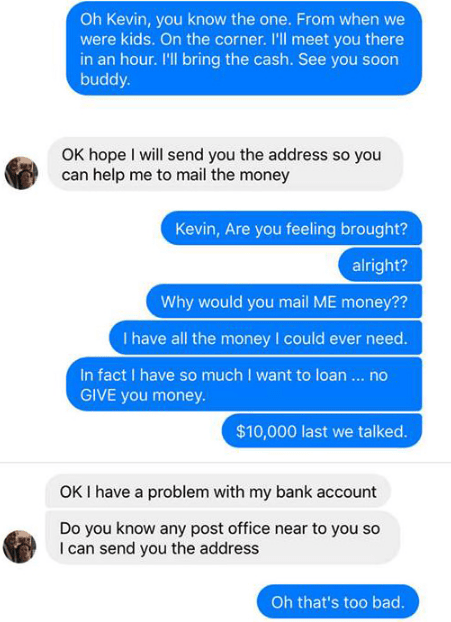 Text - Oh Kevin, you know the one. From when we were kids. On the corner. I'll meet you there in an hour. I'll bring the cash. See you soon buddy. OK hope I will send you the address so you can help me to mail the money Kevin, Are you feeling brought? alright? Why would you mail ME money?? I have all the money I could ever need. In fact I have so much I want to loan ... no GIVE you money. $10,000 last we talked. OKI have a problem with my bank account Do you know any post office near to you so I