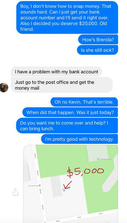 Text - Boy, I don't know how to snap money. That sounds hard. Can I just get your bank account number and I'll send it right over. Also I decided you deserve $20,000. Old friend. How's Brenda? Is she still sick? I have a problem with my bank account Just go to the post office and get the money mail Oh no Kevin. That's terrible. When did that happen. Was it just today? Do you want me to come over and help? can bring lunch. I'm pretty good with technology. $5,000