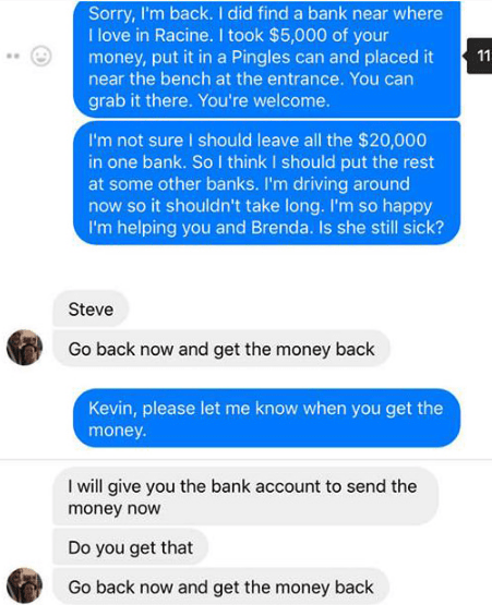 Text - Sorry, I'm back. I did find a bank near where I love in Racine. I took $5,000 of your money, put it in a Pingles can and placed it near the bench at the entrance. You can 11 grab it there. You're welcome. I'm not sure I should leave all the $20,000 in one bank. So I think I should put the rest at some other banks. I'm driving around now so it shouldn't take long. I'm so happy I'm helping you and Brenda. Is she still sick? Steve Go back now and get the money back Kevin, please let me know