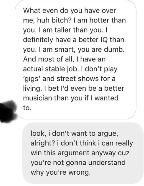 Text - What even do you have over me, huh bitch? I am hotter than you. I am taller than you. I definitely have a better IQ than you. I am smart, you are dumb. And most of all, I have an actual stable job. I don't play 'gigs' and street shows for a living. I bet I'd even be a better musician than you if I wanted to. look, i don't want to argue, alright? i don't think i can really win this argument anyway cuz you're not gonna understand why you're wrong