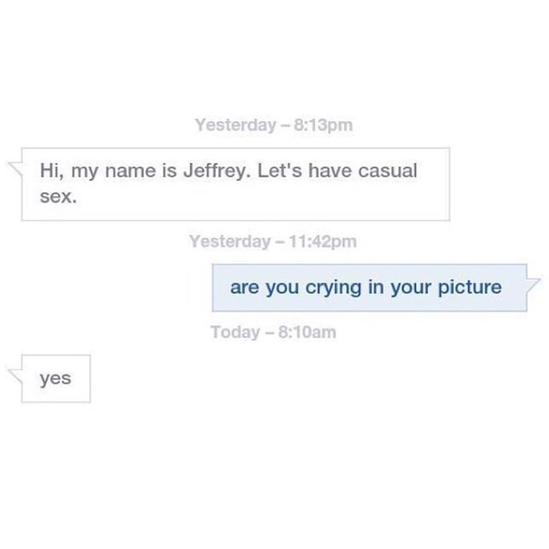 Text - Yesterday -8:13pm Hi, my name is Jeffrey. Let's have casual sex. Yesterday-11:42pm are you crying in your picture Today -8:10am yes