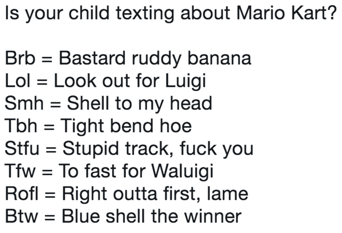 Text - Is your child texting about Mario Kart? Bastard ruddy banana Lol Look out for Luigi Smh Shell to my head Tbh Tight bend hoe Stfu Stupid track, fuck you Tfw To fast for Waluigi Rofl Right outta first, lame Btw Blue shell the winner Brb =