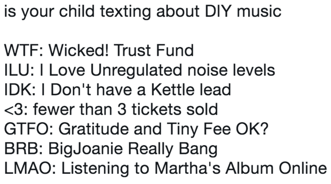 Text - is your child texting about DIY music WTF: Wicked! Trust Fund ILU: I Love Unregulated noise levels IDK: I Don't have a Kettle lead <3: fewer than 3 tickets sold GTFO: Gratitude and Tiny Fee OK? BRB: BigJoanie Really Bang LMAO: Listening to Martha's Album Online