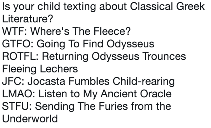 Text - Is your child texting about Classical Greek Literature? WTF: Where's The Fleece? GTFO: Going To Find Odysseus ROTFL: Returning Odysseus Trounces Fleeing Lechers JFC: Jocasta Fumbles Child-rearing LMAO: Listen to My Ancient Oracle STFU: Sending The Furies from the Underworld