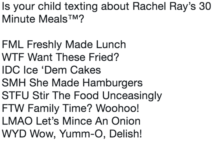Text - Is your child texting about Rachel Ray's 30 Minute Meals TM? FML Freshly Made Lunch WTF Want These Fried? IDC Ice 'Dem Cakes SMH She Made Hamburgers STFU Stir The Food Unceasingly FTW Family Time? Woohoo! LMAO Let's Mince An Onion WYD Wow, Yumm-O, Delish!