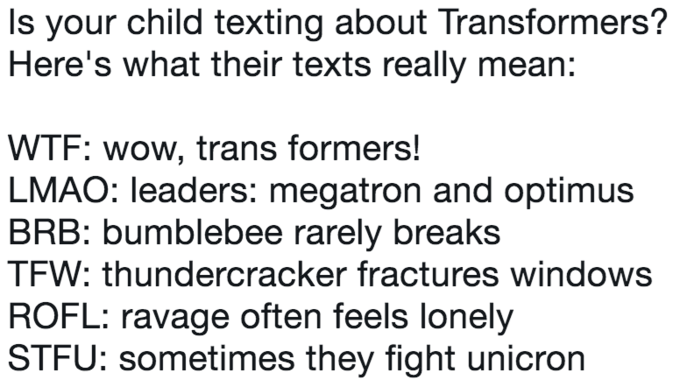 Text - Is your child texting about Transformers? Here's what their texts really mean: WTF: wow, trans formers! LMAO: leaders: megatron and optimus BRB: bumblebee rarely breaks TFW: thundercracker fractures windows ROFL: ravage often feels lonely STFU: sometimes they fight unicron