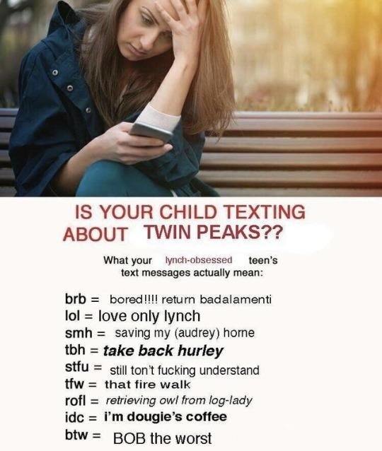 Text - IS YOUR CHILD TEXTING ABOUT TWIN PEAKS?? What your lynch-obsessed teen's text messages actually mean: brb bored!l return badalamenti lol love only lynch smh saving my (audrey) horme tbh take back hurley stfu still ton't fucking understand tfw that fire walk rofl retrieving owl from log-lady idc i'm dougie's coffee btw BOB the worst