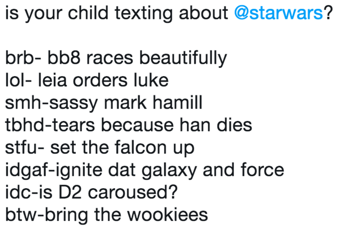 Text - is your child texting about @starwars? brb- bb8 races beautifully lol- leia orders luke smh-sassy mark hamill tbhd-tears because han dies stfu- set the falcon up idgaf-ignite dat galaxy and force idc-is D2 caroused? btw-bring the wookiees